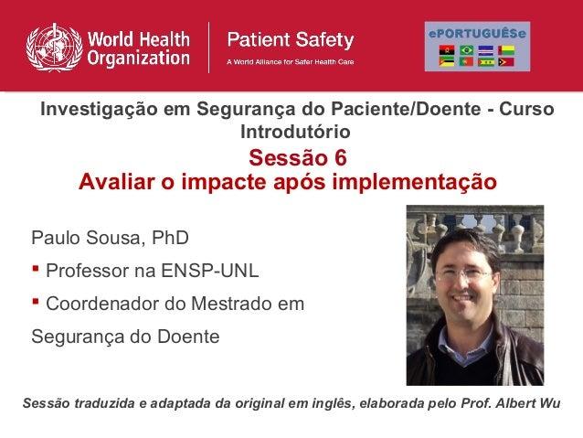 Investigação em Segurança do Paciente/Doente - Curso                      Introdutório                       Sessão 6     ...