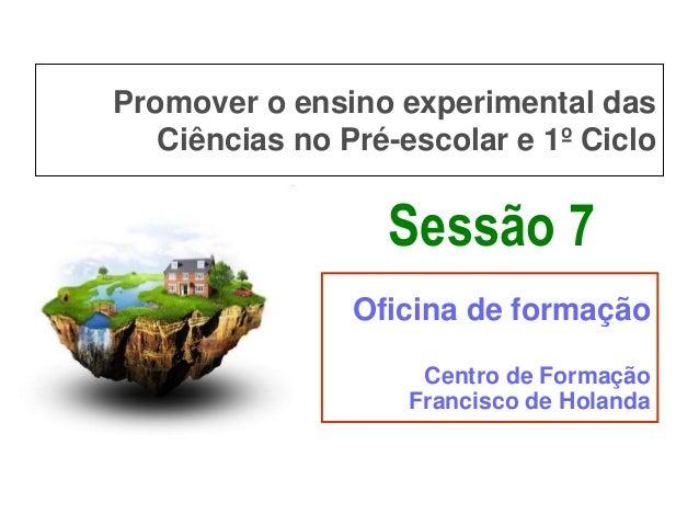 Promover o ensino experimental das Ciências no Pré-escolar e 1º Ciclo  Sessão 7 Oficina de formação Centro de Formação Fra...