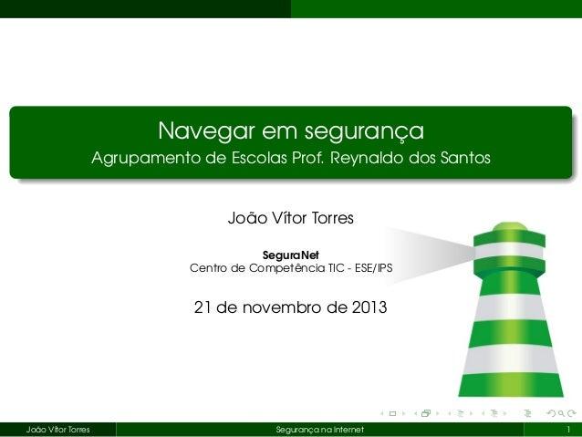 Navegar em segurança Agrupamento de Escolas Prof. Reynaldo dos Santos  João Vítor Torres SeguraNet Centro de Competência T...