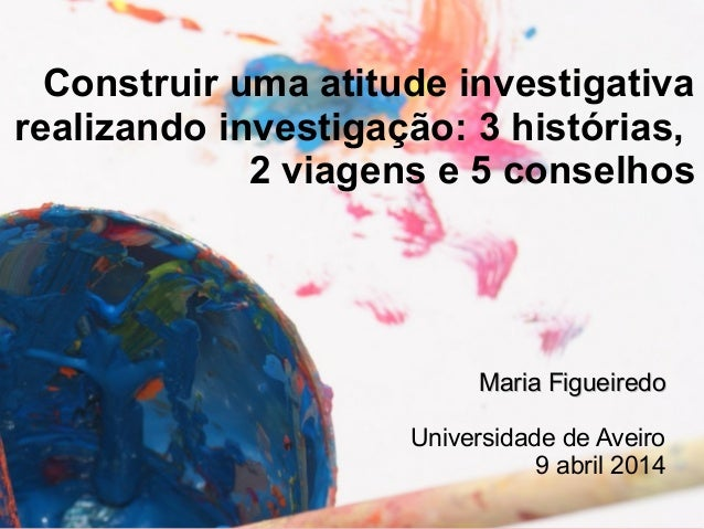 Construir uma atitude investigativa  realizando investigação: 3 histórias,  2 viagens e 5 conselhos  MMaarriiaa FFiigguuee...