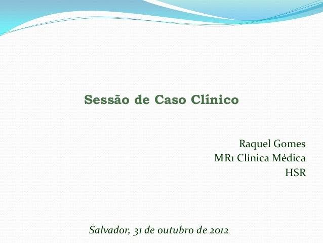 Sessão de Caso Clínico                               Raquel Gomes                           MR1 Clínica Médica            ...