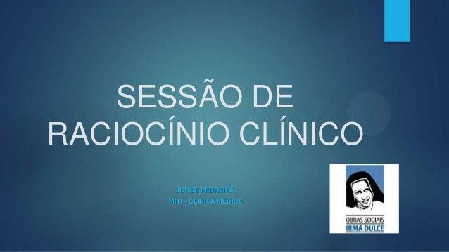 SESSÃO DE RACIOCÍNIO CLÍNICO JORGE PEDREIRA MR1 - CLÍNICA MÉDICA