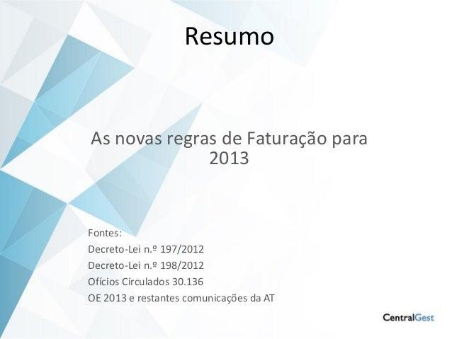 ResumoAs novas regras de Faturação para              2013Fontes:Decreto-Lei n.º 197/2012Decreto-Lei n.º 198/2012Ofícios Ci...