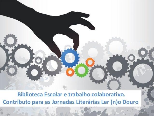 Biblioteca Escolar e trabalho colaborativo. Contributo para as Jornadas Literárias Ler (n)o Douro