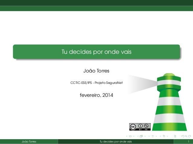 Tu decides por onde vais João Torres CCTIC-ESE/IPS - Projeto SeguraNet  fevereiro, 2014  João Torres  Tu decides por onde ...