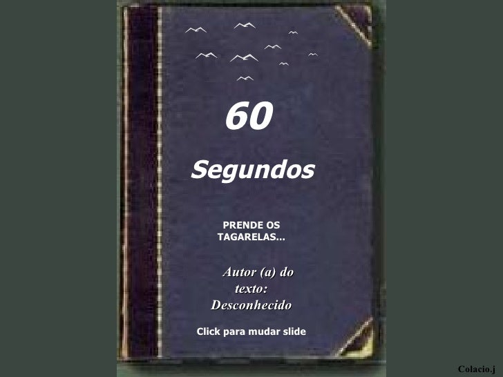 Colacio.j 60  Segundos PRENDE OS TAGARELAS... Autor (a) do texto: Desconhecido Click para mudar slide
