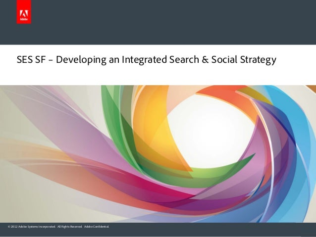 © 2012 Adobe Systems Incorporated. All Rights Reserved. Adobe Confidential. SES SF – Developing an Integrated Search & Soc...