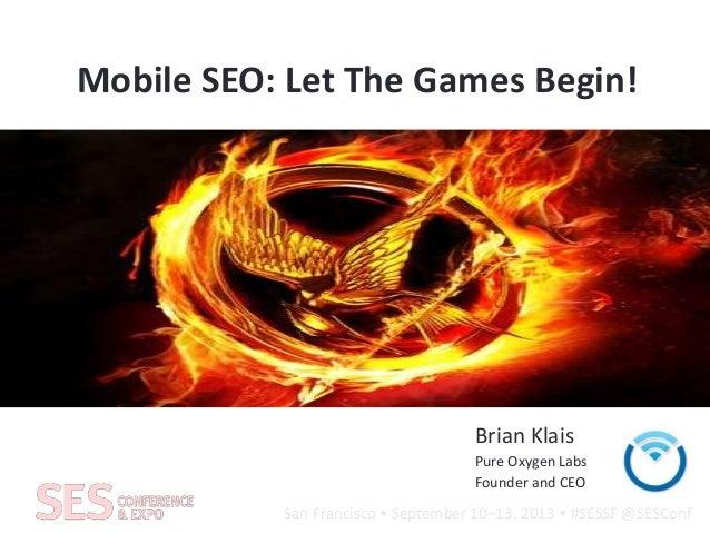 San Francisco • September 10–13, 2013 • #SESSF @SESConf Mobile SEO: Let The Games Begin! Brian Klais Pure Oxygen Labs Foun...