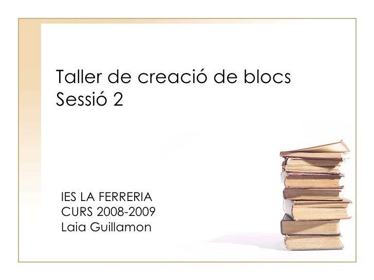 Taller de creació de blocs Sessió 2 IES LA FERRERIA CURS 2008-2009 Laia Guillamon