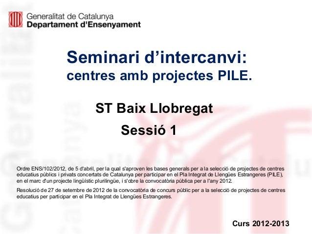 Seminari d'intercanvi: centres amb projectes PILE. ST Baix Llobregat Sessió 1 Ordre ENS/102/2012, de 5 d'abril, per la qua...