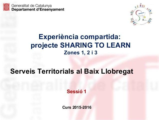 Experiència compartida: projecte SHARING TO LEARN Zones 1, 2 i 3 Curs 2015-2016 Serveis Territorials al Baix Llobregat Ses...