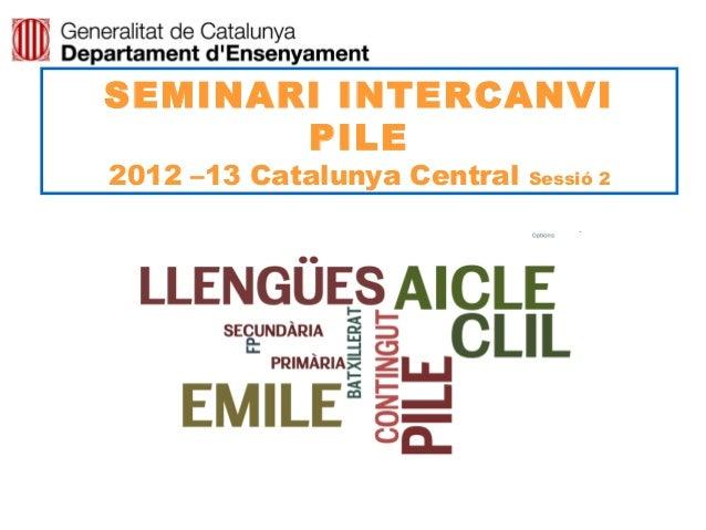 SEMINARI INTERCANVI       PILE2012 –13 Catalunya Central   Sessió 2                                Neus Lorenzo
