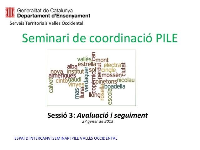 Serveis Territorials Vallès Occidental      Seminari de coordinació PILE                   Sessió 3: Avaluació i seguiment...