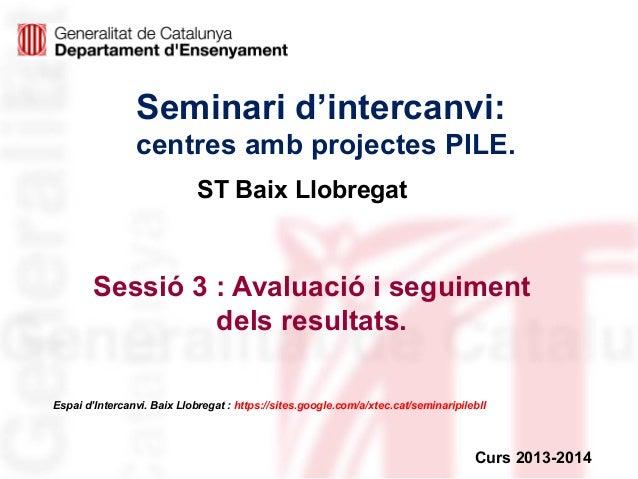 Seminari d'intercanvi: centres amb projectes PILE. ST Baix Llobregat  Sessió 3 : Avaluació i seguiment dels resultats. Esp...