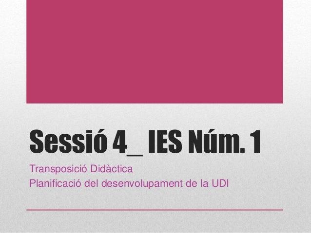 Sessió 4_ IES Núm. 1 Transposició Didàctica Planificació del desenvolupament de la UDI