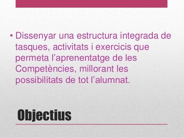 Objectius • Dissenyar una estructura integrada de tasques, activitats i exercicis que permeta l'aprenentatge de les Compet...