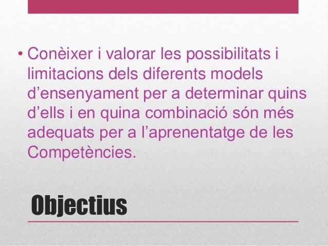 Objectius • Conèixer i valorar les possibilitats i limitacions dels diferents models d'ensenyament per a determinar quins ...