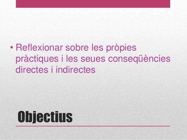 Objectius • Reflexionar sobre les pròpies pràctiques i les seues conseqüències directes i indirectes
