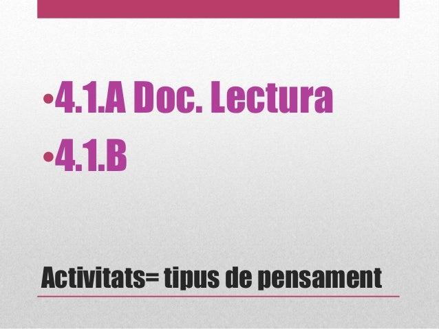Activitats= tipus de pensament •4.1.A Doc. Lectura •4.1.B