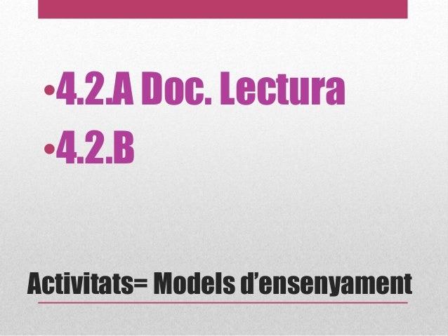 Activitats= Models d'ensenyament •4.2.A Doc. Lectura •4.2.B