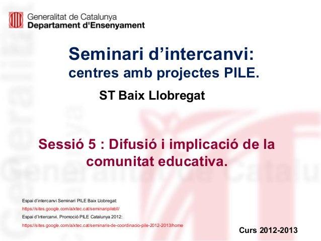 Seminari d'intercanvi:centres amb projectes PILE.Sessió 5 : Difusió i implicació de lacomunitat educativa.Curs 2012-2013ST...