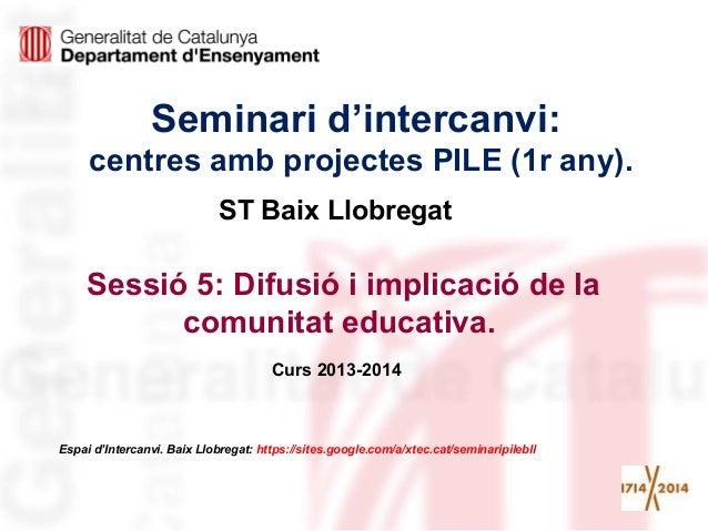 Seminari d'intercanvi: centres amb projectes PILE (1r any). Sessió 5: Difusió i implicació de la comunitat educativa. Curs...