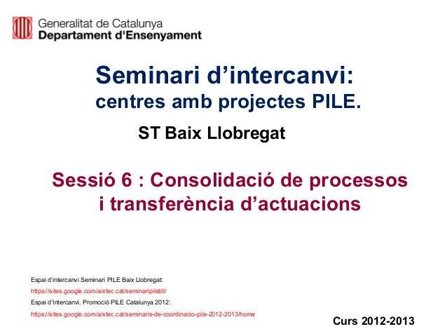 Seminari d'intercanvi:centres amb projectes PILE.Sessió 6 : Consolidació de processosi transferència d'actuacionsCurs 2012...