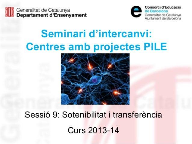 Seminari d'intercanvi: Centres amb projectes PILE Sessió 9: Sotenibilitat i transferència Curs 2013-14
