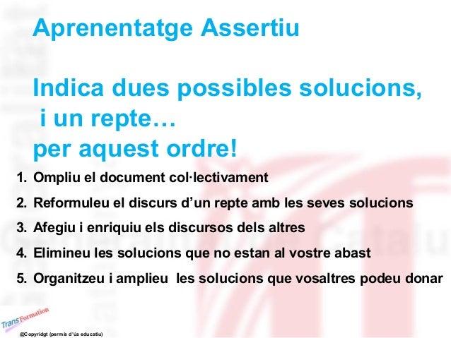 Aprenentatge Assertiu Indica dues possibles solucions, i un repte… per aquest ordre! 1. Ompliu el document col·lectivament...