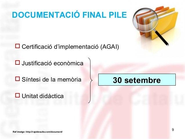 9 DOCUMENTACIÓ FINAL PILE  Certificació d'implementació (AGAI)  Justificació econòmica  Síntesi de la memòria  Unitat ...