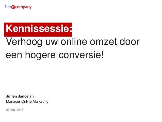 Kennissessie:Verhoog uw online omzet dooreen hogere conversie!Jurjen JongejanManager Online Marketing23 mei 2013