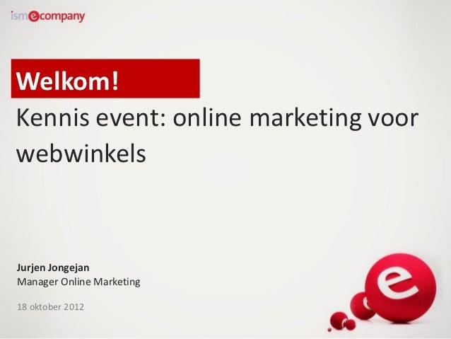 Welkom!Kennis event: online marketing voorwebwinkelsJurjen JongejanManager Online Marketing18 oktober 2012