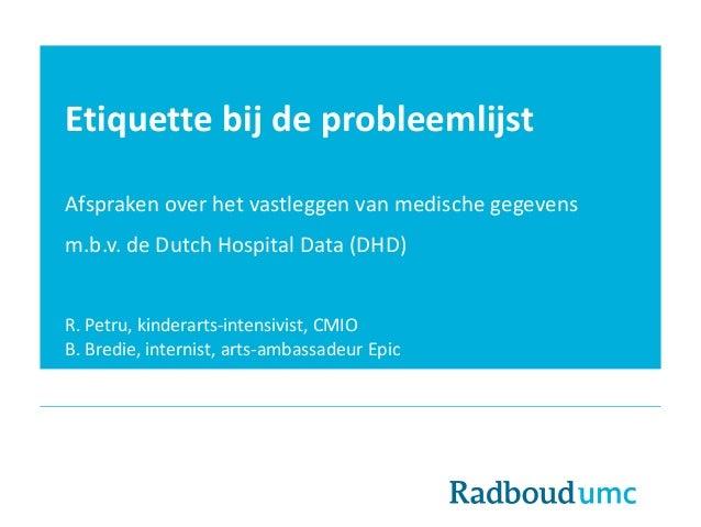 Etiquette bij de probleemlijst Afspraken over het vastleggen van medische gegevens m.b.v. de Dutch Hospital Data (DHD) R. ...