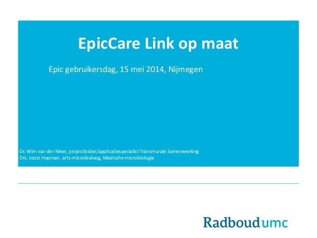 EpicCare Link op maat Epic gebruikersdag, 15 mei 2014, Nijmegen Dr. Wim van der Meer, projectleider/applicatiespecialist T...