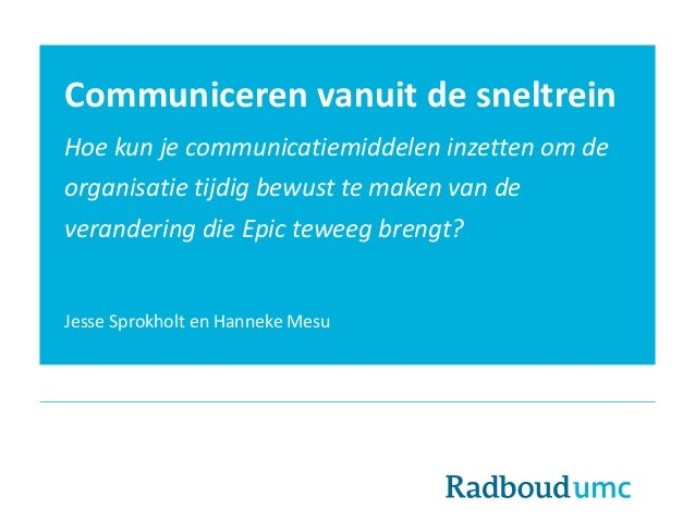 Communiceren vanuit de sneltrein Hoe kun je communicatiemiddelen inzetten om de organisatie tijdig bewust te maken van de ...