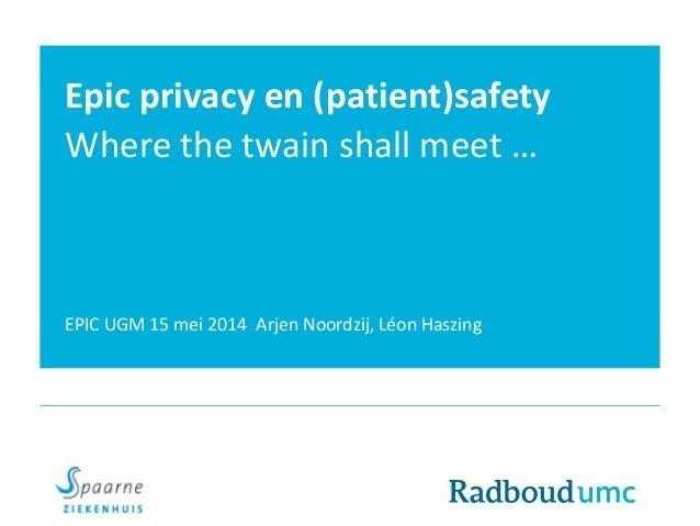 Epic privacy en (patient)safety Where the twain shall meet … EPIC UGM 15 mei 2014 Arjen Noordzij, Léon Haszing