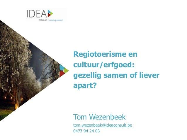 Regiotoerisme en cultuur/erfgoed: gezellig samen of liever apart?  Tom Wezenbeek tom.wezenbeek@ideaconsult.be 0473 94 24 0...