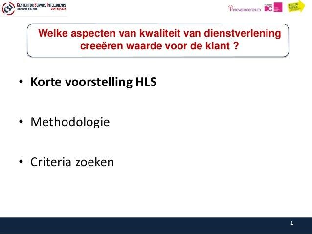 • Korte voorstelling HLS • Methodologie • Criteria zoeken 1 Welke aspecten van kwaliteit van dienstverlening creeëren waar...