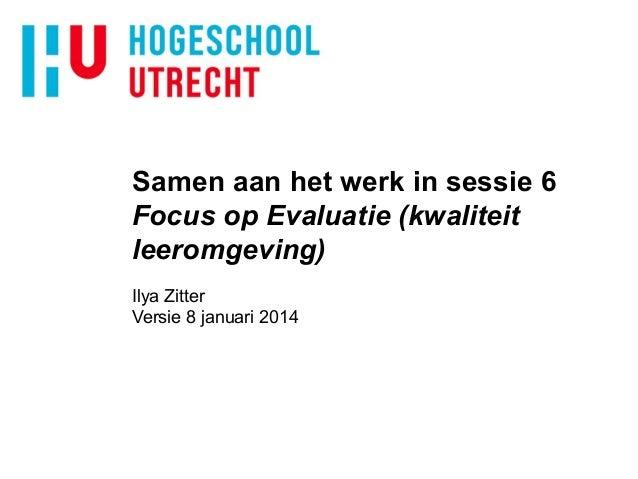 Samen aan het werk in sessie 6 Focus op Evaluatie (kwaliteit leeromgeving) Ilya Zitter Versie 8 januari 2014