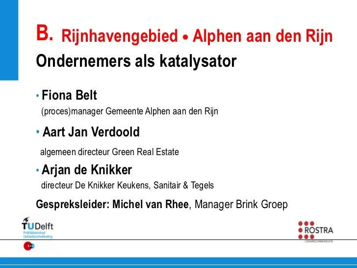 B. Rijnhavengebied  Alphen aan den RijnOndernemers als katalysator• Fiona Belt (proces)manager Gemeente Alphen aan den Ri...