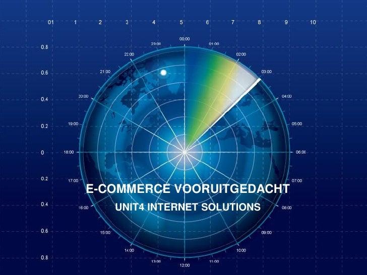 E-COMMERCE VOORUITGEDACHT   UNIT4 INTERNET SOLUTIONS     E-commerce vooruitgedacht   24 | 05 | 2012