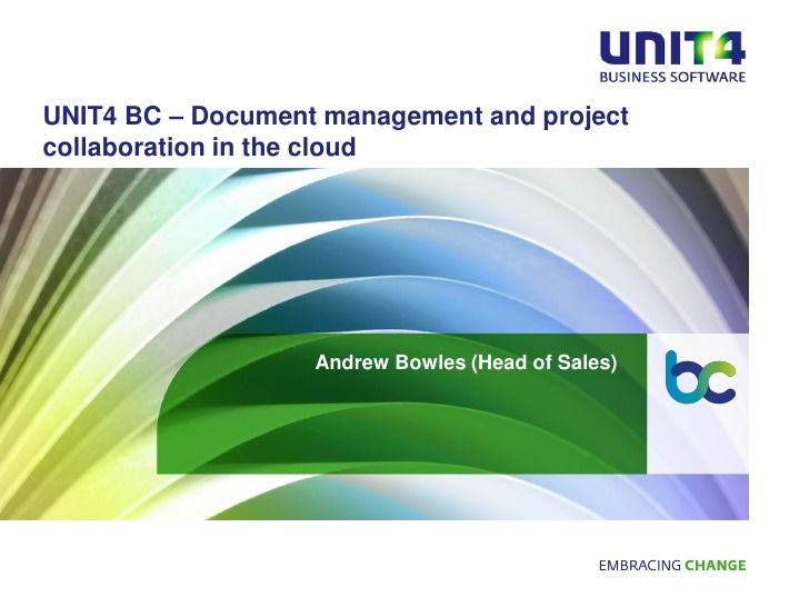 UNIT4 BC – Document management and projectcollaboration in the cloud                   Andrew Bowles (Head of Sales)