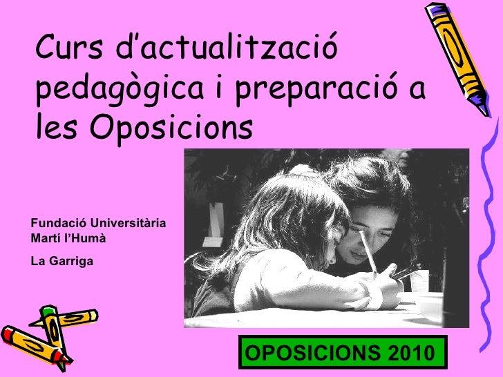 Curs d'actualització pedagògica i preparació a les Oposicions Fundació Universitària Martí l'Humà La Garriga OPOSICIONS 2010