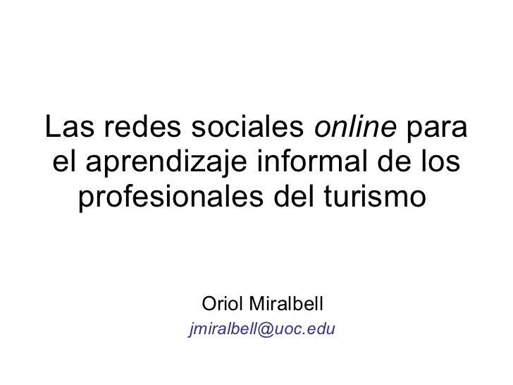 Las redes sociales  online  para el aprendizaje informal de los profesionales del turismo  Oriol Miralbell [email_address]