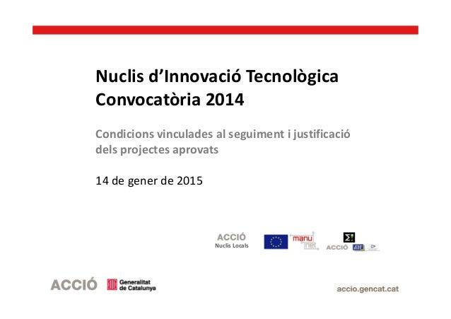 Nuclis d'Innovació Tecnològica Convocatòria 2014 Condicions vinculades al seguiment i justificació dels projectes aprovats...