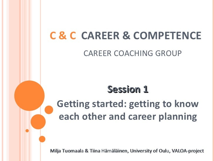 C & C  CAREER & COMPETENCE     CAREER COACHING GROUP Session 1 Getting started: getting to know each other and career plan...
