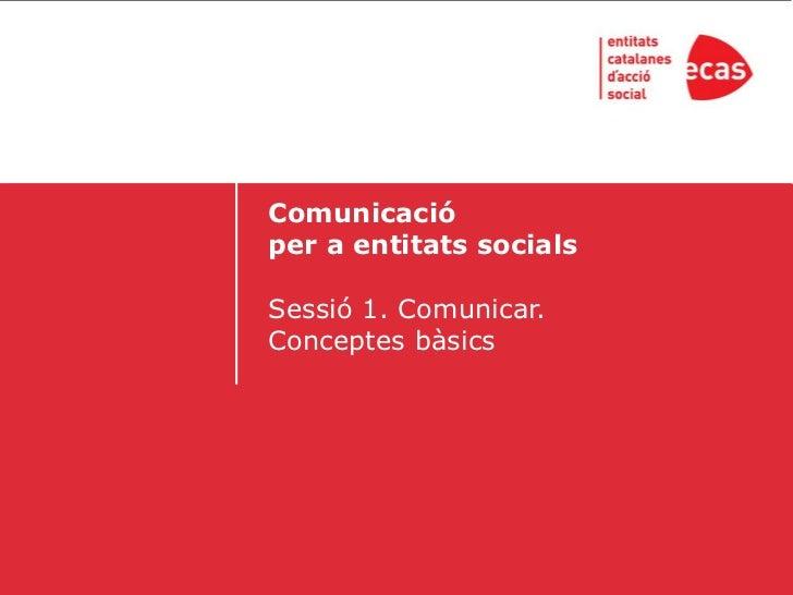 Comunicacióper a entitats socialsSessió 1. Comunicar.Conceptes bàsics