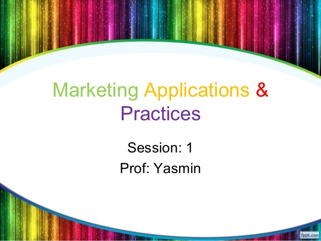 Marketing Applications & Practices Session: 1 Prof: Yasmin