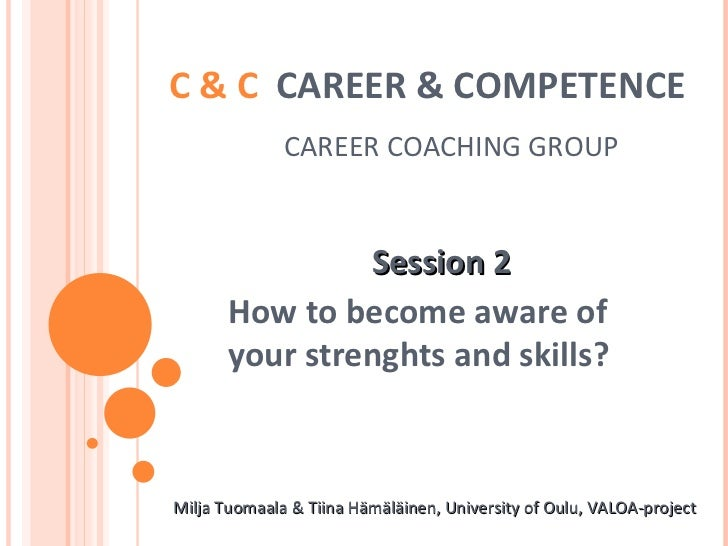 C & C  CAREER & COMPETENCE     CAREER COACHING GROUP Session 2 How to become aware of your strenghts and skills? Milja Tuo...