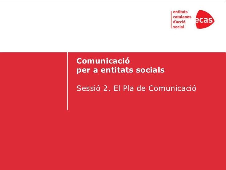 Comunicacióper a entitats socialsSessió 2. El Pla de Comunicació